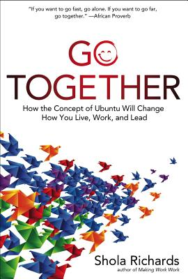 Go Together: How the Concept of Ubuntu Will Change How You Live, Work, and Lead