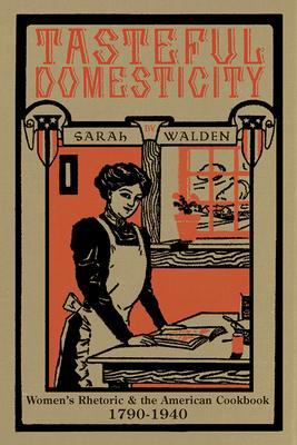 Tasteful Domesticity: Women's Rhetoric & the American Cookbook, 1790-1940
