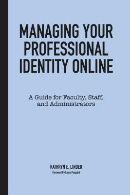 Managing Your Professional Identity Online: A Guide for Faculty, Staff, and Administrators