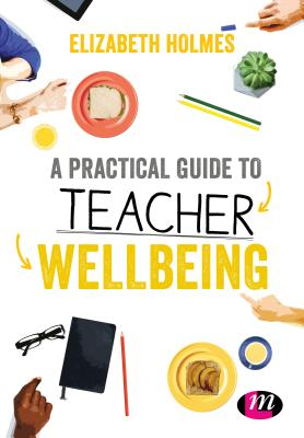 A Practical Guide to Teacher Wellbeing: A Practical Guide