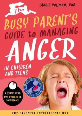 The Busy Parent's Guide to Managing Anger in Children and Teens: A Quick Read for Powerful Solutions: the Parental Intelligence