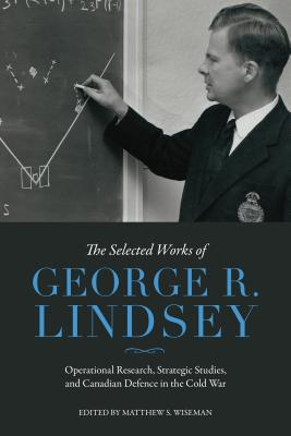 The Selected Works of George R. Lindsey: Operational Research, Strategic Studies, and Canadian Defence in the Cold War