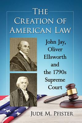 The Creation of American Law: John Jay, Oliver Ellsworth and the 1790s Supreme Court