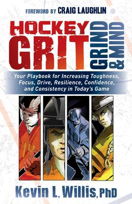 Hockey Grit, Grind, & Mind: Your Playbook for Increasing Toughness, Focus, Drive, Resilience, Confidence, and Consistency in Tod