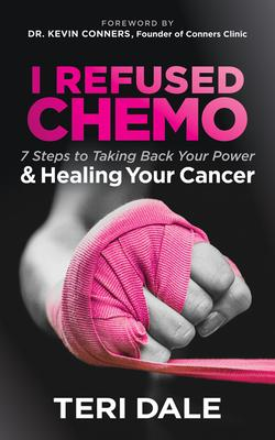 I Refused Chemo: 7 Steps to Taking Back Your Power & Healing Your Cancer