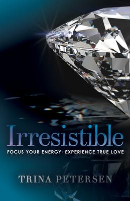 Irresistible: Focus Your Energy, Experience True Love