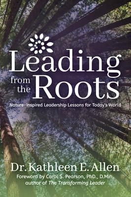 Leading from the Roots: Nature Inspired Leadership Lessons for Today's World