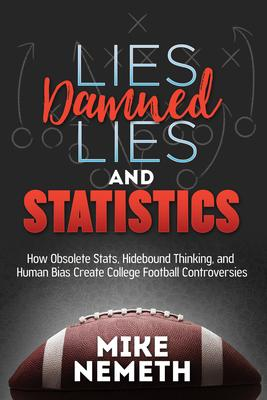 Lies, Damned Lies and Statistics: How Obsolete Stats, Hidebound Thinking, and Human Bias Create College Football Controversies