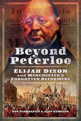 Beyond Peterloo: Elijah Dixon and Manchester's Forgotten Reformers
