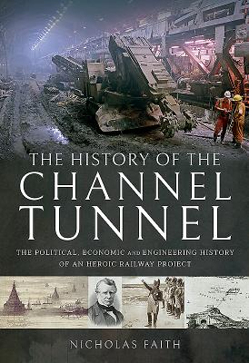 The History of the Channel Tunnel: The Political, Economic and Engineering History of an Heroic Railway Project