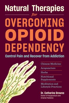 Natural Therapies for Overcoming Opioid Dependency: Control Pain and Recover from Addiction With Chinese Medicine, Acupuncture,