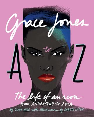 Grace Jones A to Z: The Life of an Icon--From Androgyny to Zula