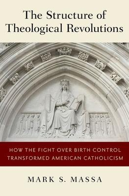 The Structure of Theological Revolutions: How the Fight over Birth Control Transformed American Catholicism