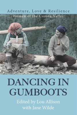 Dancing in Gumboots: Adventure, Love & Resilience: Women of the Comox Valley