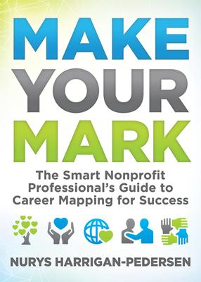Make Your Mark: The Smart Nonprofit Professional's Guide to Career Mapping for Success