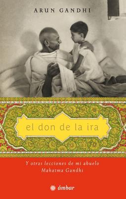 El don de la ira / The Gift of Anger: Y Otras Lecciones De Mi Abuelo, Mahatma Gandhi / and Other Lessons from My Grandfather Mah
