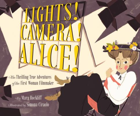 Lights! Camera! Alice!: The Thrilling True Adventures of the First Woman Filmmaker