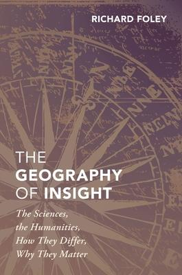 The Geography of Insight: The Sciences, the Humanities, How They Differ, Why They Matter
