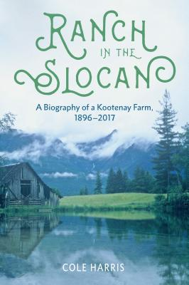 Ranch in the Slocan: A Biography of a Kootenay Farm, 1896–2017