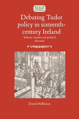 Debating Tudor policy in sixteenth-century Ireland: 'Reform' treatises and political discourse