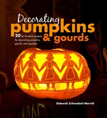 Decorating Pumpkins & Gourds: 20 Fun & Stylish Projects for Decorating Pumpkins, Gourds, and Squashes