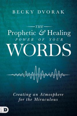 The Prophetic & Healing Power of Your Words: Creating an Atmosphere for the Miraculous