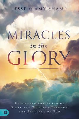 Miracles in the Glory: Unlocking the Realm of Signs and Wonders Through the Presence of God