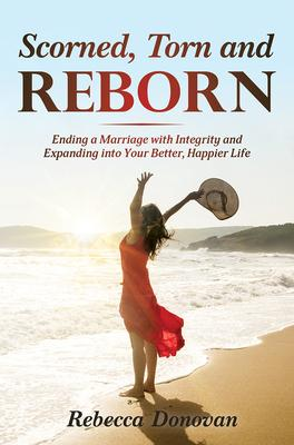 Scorned, Torn & Reborn: Ending a Marriage With Integrity and Expanding into Your Better, Happier Life