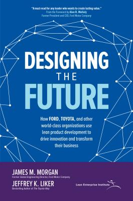 Designing the Future: How Ford, Toyota, and Other World-Class Organizations Use Lean Product Development to Drive Innovation and