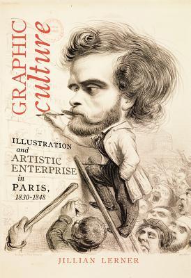 Graphic Culture: Illustration and Artistic Enterprise in Paris, 1830-1848