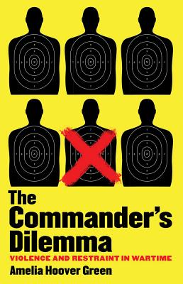 The Commander's Dilemma: Violence and Restraint in Wartime
