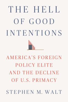 The Hell of Good Intentions: America's Foreign Policy Elite and the Decline of U.S. Primacy