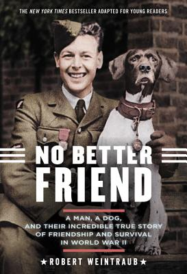 No Better Friend: A Man, A Dog, and Their Incredible True Story of Friendship and Survival in World War II -- Young Reader's Edi