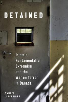 Detained: Islamic Fundamentalist Extremism and the War on Terror in Canada