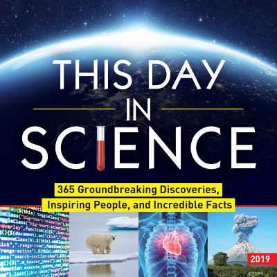 This Day in Science 2019 Calendar: 365 Groundbreaking Discoveries, Inspiring People, and Incredible Facts