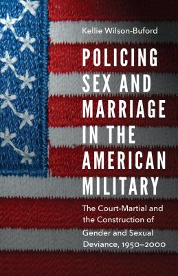 Policing Sex and Marriage in the American Military: The Court-Martial and the Construction of Gender and Sexual Deviance, 1950-2