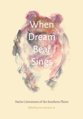 When Dream Bear Sings: Native Literatures of the Southern Plains
