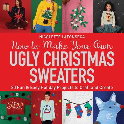 How to Make Your Own Ugly Christmas Sweaters: 20 Fun & Easy Holiday Projects to Craft and Create