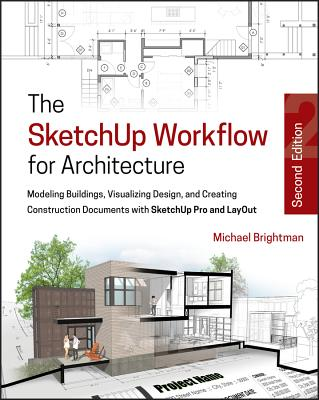 The Sketchup Workflow for Architecture: Modeling Buildings, Visualizing Design, and Creating Construction Documents With Sketchu