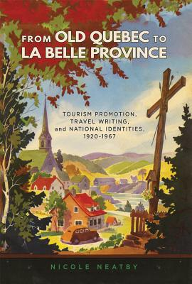 From Old Quebec to La Belle Province: Tourism Promotion, Travel Writing, and National Identities, 1920-1967