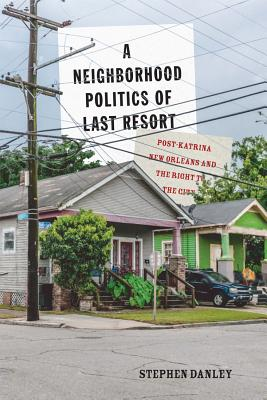 A Neighborhood Politics of Last Resort: Post-Katrina New Orleans and the Right to the City