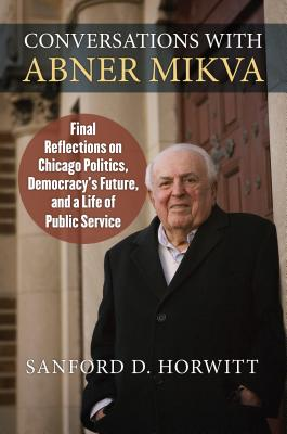 Conversations With Abner Mikva: Final Reflections on Chicago Politics, Democracy's Future, and a Life of Public Service