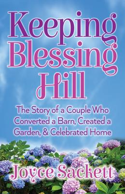 Keeping Blessing Hill: The Story of a Couple Who Converted a Barn, Created a Garden, & Celebrated Home