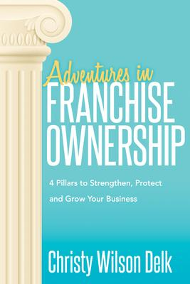 Adventures in Franchise Ownership: 4 Pillars to Strengthen, Protect and Grow Your Business