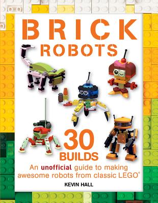 Brick Robots: An Unofficial Guide to Making 30 Awesome Robots from Classic Lego