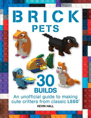 Brick Pets: 30 Builds: An Unofficial Guide to Making Cute Critters from Classic Lego