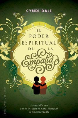 El poder espiritual de la empatía / The Spiritual Power of Empathy: Dasarrolla Tus Dones Intuitivos Para Conectar Compasivamente
