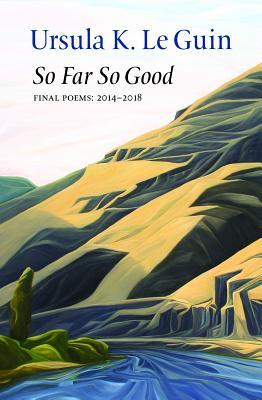 So Far So Good: Final Poems: 2014-2018