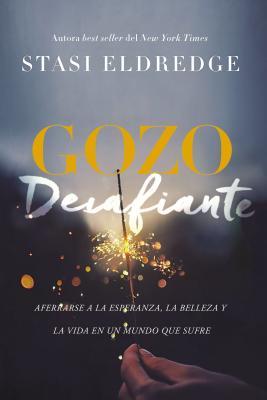 Gozo desfiante / Defiant Joy: Aferrarse a La Esperanza, La Belleza Y La Vida En Un Mundo Que Sufre