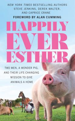 Happily Ever Esther: Two Men, a Wonder Pig, and Their Life-Changing Missions to Give Animals a Home
